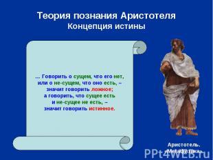 Теория познания АристотеляКонцепция истины … Говорить о сущем, что его нет,или о