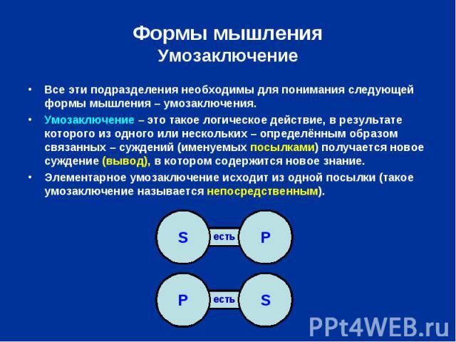 Формы мышленияУмозаключение Все эти подразделения необходимы для понимания следующей формы мышления – умозаключения.Умозаключение – это такое логическое действие, в результате которого из одного или нескольких – определённым образом связанных – сужд…