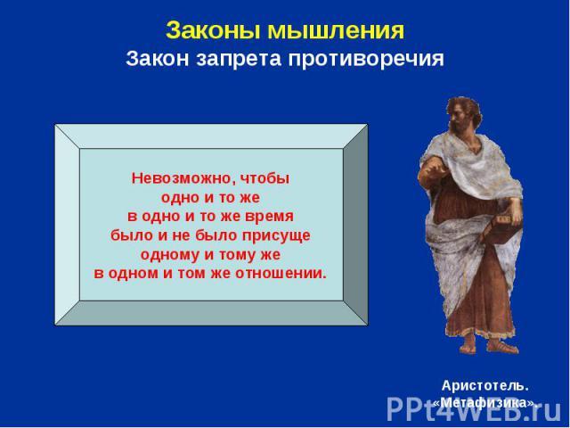 Законы мышленияЗакон запрета противоречия Невозможно, чтобыодно и то жев одно и то же времябыло и не было присущеодному и тому жев одном и том же отношении.