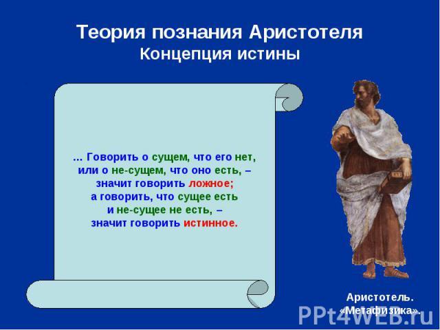 Теория познания АристотеляКонцепция истины … Говорить о сущем, что его нет,или о не-сущем, что оно есть, –значит говорить ложное;а говорить, что сущее естьи не-сущее не есть, –значит говорить истинное.