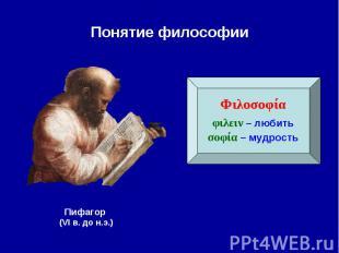 Понятие философии Φιλοσοφίαφιλειν – любитьσοφία – мудростьПифагор (VI в. до н.э.