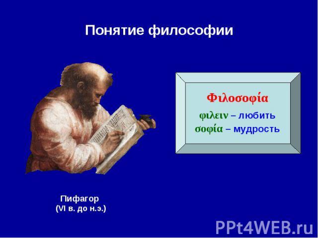 Понятие философии Φιλοσοφίαφιλειν – любитьσοφία – мудростьПифагор (VI в. до н.э.)