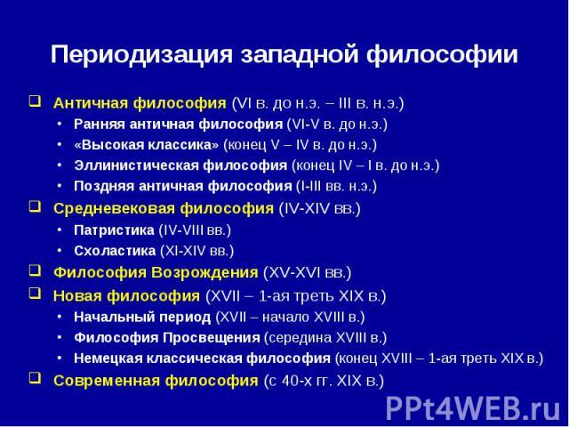 Периодизация западной философии Античная философия (VI в. до н.э. – III в. н.э.)Ранняя античная философия (VI-V в. до н.э.)«Высокая классика» (конец V – IV в. до н.э.)Эллинистическая философия (конец IV – I в. до н.э.)Поздняя античная философия (I-I…