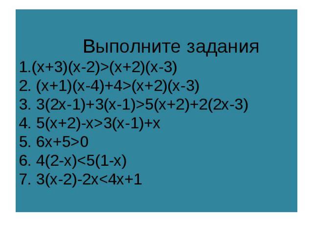 Выполните задания1.(x+3)(x-2)>(x+2)(x-3)2. (x+1)(x-4)+4>(x+2)(x-3)3. 3(2x-1)+3(x-1)>5(x+2)+2(2x-3)4. 5(x+2)-x>3(x-1)+x5. 6x+5>06. 4(2-x)