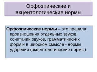 Орфоэпические и акцентологические нормы Орфоэпические нормы – это правила произн