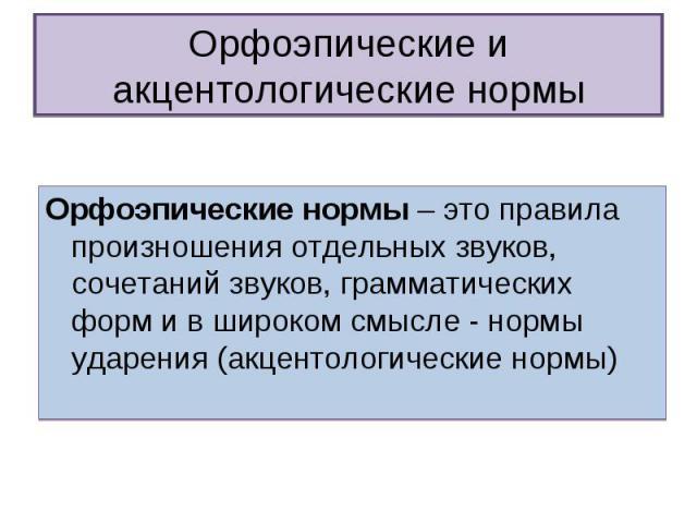 Орфоэпические и акцентологические нормы Орфоэпические нормы – это правила произношения отдельных звуков, сочетаний звуков, грамматических форм и в широком смысле - нормы ударения (акцентологические нормы)