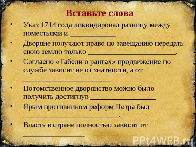 Вставьте слова Указ 1714 года ликвидировал разницу между поместьями и ____________Дворяне получают право по завещанию передать свою землю только _______________________.Согласно «Табели о рангах» продвижение по службе зависит не от знатности, а от _…