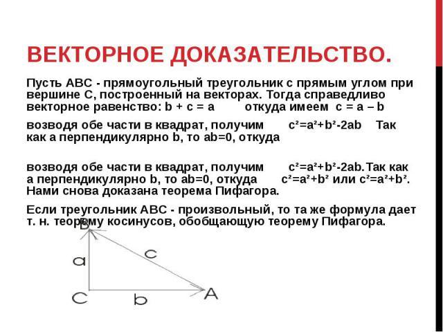 Векторное доказательство. Пусть АВС - прямоугольный треугольник с прямым углом при вершине С, построенный на векторах. Тогда справедливо векторное равенство: b + c = a откуда имеем c=a–bвозводя обе части в квадрат, получим c²=a²+b²-2ab Так как a…
