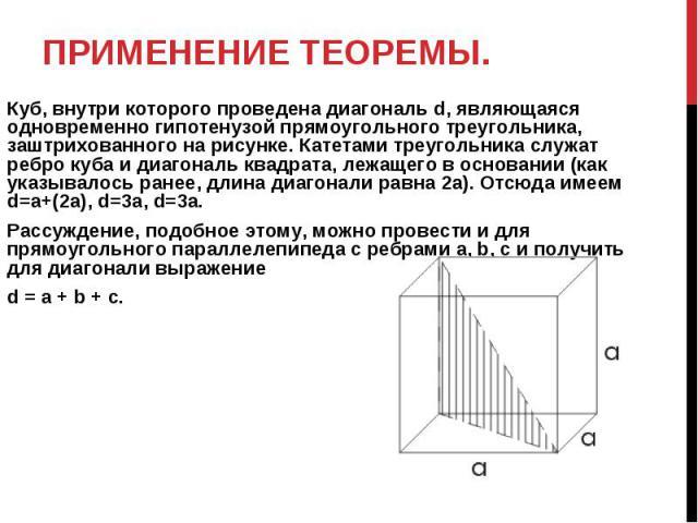Применение теоремы. Куб, внутри которого проведена диагональ d, являющаяся одновременно гипотенузой прямоугольного треугольника, заштрихованного на рисунке. Катетами треугольника служат ребро куба и диагональ квадрата, лежащего в основании (как указ…