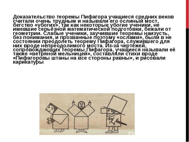 Доказательство теоремы Пифагора учащиеся средних веков считали очень трудным и называли его ослиный мост, бегство «убогих», так как некоторые убогие ученики, не имевшие серьёзной математической подготовки, бежали от геометрии. Слабые ученики, заучив…