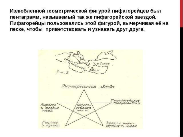 Излюбленной геометрической фигурой пифагорейцев был пентаграмм, называемый так же пифагорейской звездой. Пифагорейцы пользовались этой фигурой, вычерчивая её на песке, чтобы приветствовать и узнавать друг друга.