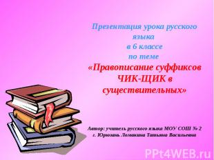 Презентация урока русского языка в 6 классепо теме «Правописание суффиксов ЧИК-Щ