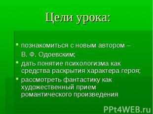 Цели урока: познакомиться с новым автором – В. Ф. Одоевским;дать понятие психоло