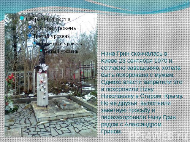 Нина Грин скончалась в Киеве 23 сентября 1970 и, согласно завещанию, хотела быть похоронена с мужем. Однако власти запретили это и похоронили Нину Николаевну в Старом Крыму. Но её друзья выполнили заветную просьбу и перезахоронили Нину Грин рядом с …