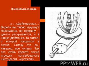 Л.Воробьев,слесарь «… «Дюймовочка»… Видели вы такую игрушку? Нажимаешь на пружин
