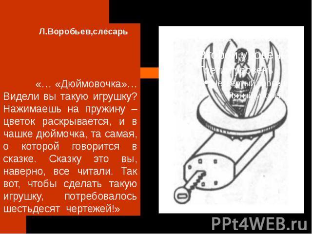 Л.Воробьев,слесарь «… «Дюймовочка»… Видели вы такую игрушку? Нажимаешь на пружину – цветок раскрывается, и в чашке дюймочка, та самая, о которой говорится в сказке. Сказку это вы, наверно, все читали. Так вот, чтобы сделать такую игрушку, потребовал…