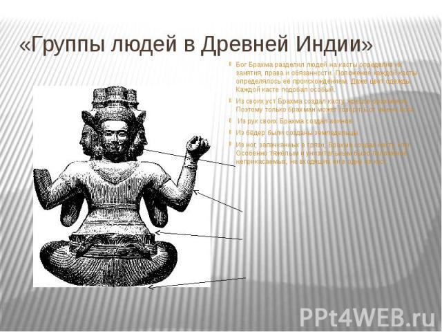 «Группы людей в Древней Индии» Бог Брахма разделил людей на касты определив их занятия, права и обязанности. Положение каждой касты определялось её происхождением. Даже цвет одежды Каждой касте подобал особый. Из своих уст Брахма создал касту жрецов…