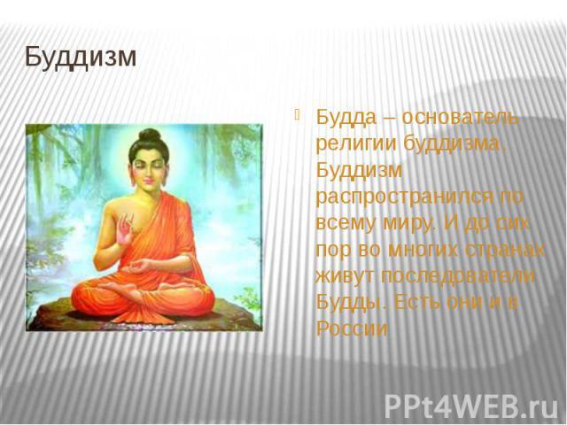 Буддизм Будда – основатель религии буддизма. Буддизм распространился по всему миру. И до сих пор во многих странах живут последователи Будды. Есть они и в России