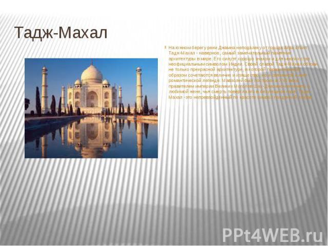 Тадж-Махал На южном берегу реки Джамна неподалеку от города Агра стоит Тадж-Махал - наверное, самый замечательный памятник архитектуры в мире. Его силуэт хорошо знаком и для многих стал неофициальным символом Индии. Своей славой Тадж-Махал обязан не…