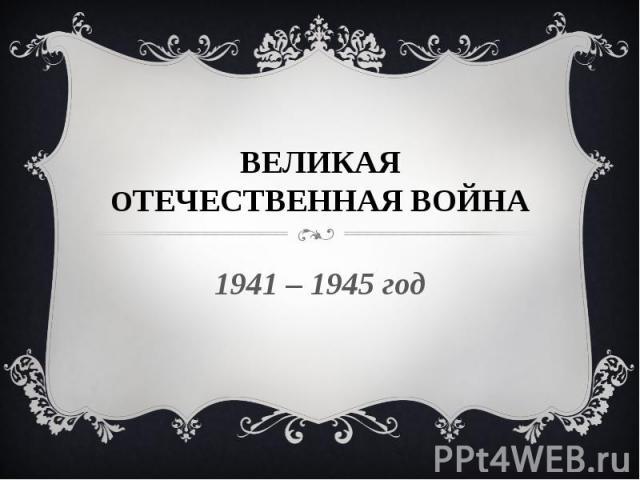 ВЕЛИКАЯ ОТЕЧЕСТВЕННАЯ ВОЙНА 1941 – 1945 год