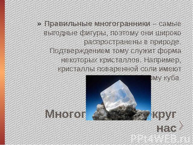 Многогранники вокруг насПравильные многогранники – самые выгодные фигуры, поэтому они широко распространены в природе. Подтверждением тому служит форма некоторых кристаллов. Например, кристаллы поваренной соли имеют форму куба.