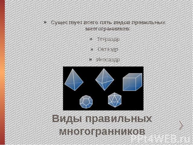 Виды правильных многогранниковСуществует всего пять видов правильных многогранников:ТетраэдрОктаэдрИкосаэдрГексаэдр или куб Додекаэдр