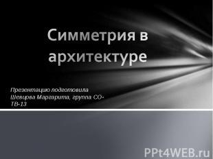 Симметрия в архитектуре Презентацию подготовила Шевцова Маргарита, группа СО-ТВ-