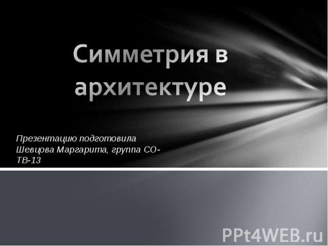 Симметрия в архитектуре Презентацию подготовила Шевцова Маргарита, группа СО-ТВ-13