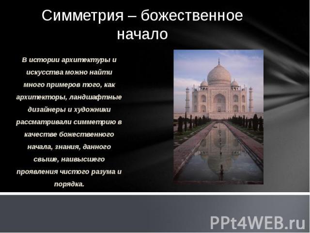 Симметрия – божественное начало В истории архитектуры и искусства можно найти много примеров того, как архитекторы, ландшафтные дизайнеры и художники рассматривали симметрию в качестве божественного начала, знания, данного свыше, наивысшего проявлен…