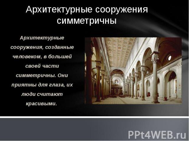 Архитектурные сооружения симметричны Архитектурные сооружения, созданные человеком, в большей своей части симметричны. Они приятны для глаза, их люди считают красивыми.