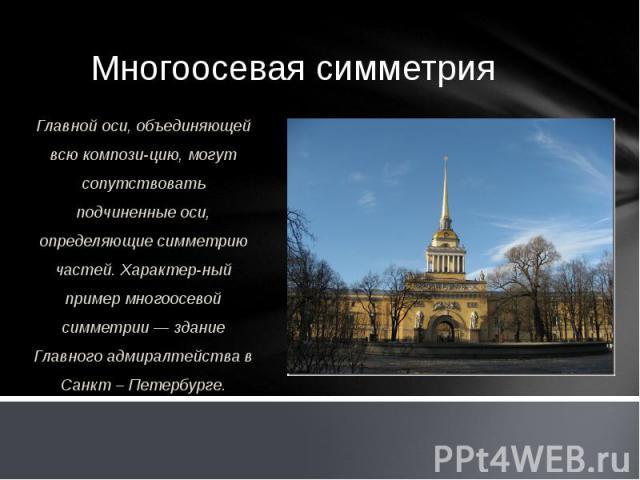 Многоосевая симметрия Главной оси, объединяющей всю композицию, могут сопутствовать подчиненные оси, определяющие симметрию частей. Характерный пример многоосевой симметрии — здание Главного адмиралтейства в Санкт – Петербурге.