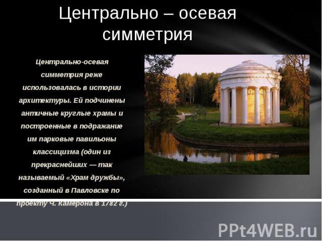 Центрально – осевая симметрия Центрально-осевая симметрия реже использовалась в истории архитектуры. Ей подчинены античные круглые храмы и построенные в подражание им парковые павильоны классицизма (один из прекраснейших — так называемый «Храм дружб…