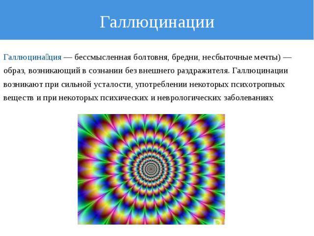 Галлюцинации Галлюцинация — бессмысленная болтовня, бредни, несбыточные мечты) — образ, возникающий в сознании без внешнего раздражителя. Галлюцинации возникают при сильной усталости, употреблении некоторых психотропных веществ и при некоторых психи…