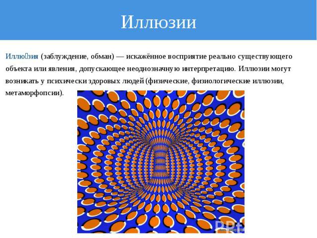 Иллюзии Иллюзия (заблуждение, обман) — искажённое восприятие реально существующего объекта или явления, допускающее неоднозначную интерпретацию. Иллюзии могут возникать у психически здоровых людей (физические, физиологические иллюзии, метаморфопсии).