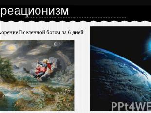 КреационизмСотворение Вселенной богом за 6 дней.