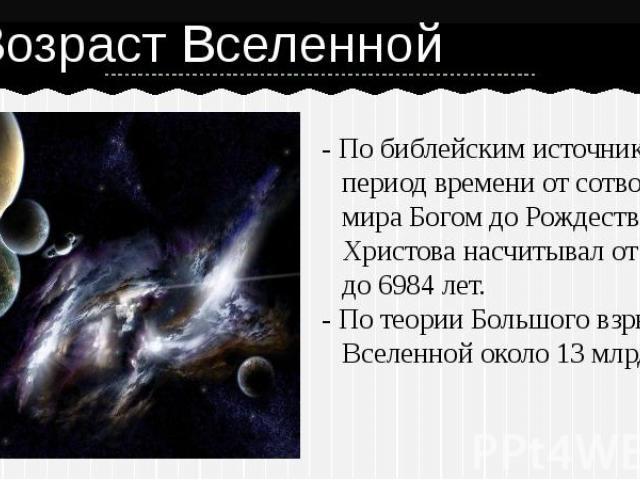 Возраст Вселенной - По библейским источникам, период времени от сотворения мира Богом до Рождества Христова насчитывал от 3483 до 6984 лет. - По теории Большого взрыва Вселенной около 13 млрд. лет.