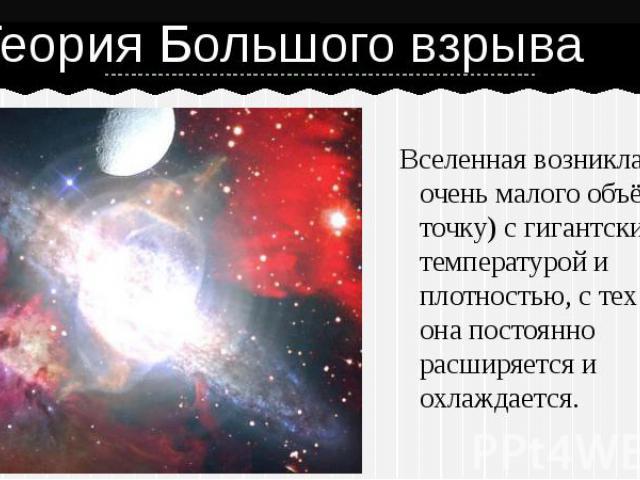 Вселенная возникла из очень малого объёма(с точку) с гигантскими температурой и плотностью, с тех пор она постоянно расширяется и охлаждается.