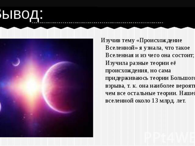 Изучив тему «Происхождение Вселенной» я узнала, что такое Вселенная и из чего она состоит; Изучила разные теории её происхождения, но сама придерживаюсь теории Большого взрыва, т. к. она наиболее вероятней, чем все остальные теории. Нашей вселенной …