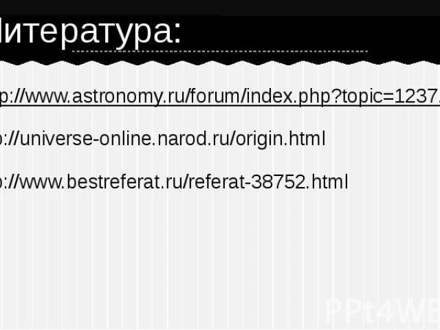 Литература: http://www.astronomy.ru/forum/index.php?topic=1237.0http://universe-online.narod.ru/origin.html http://www.bestreferat.ru/referat-38752.html