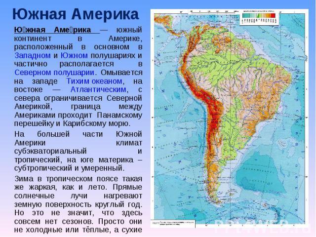 Южная Америка Южная Америка — южный континент в Америке, расположенный в основном в Западном и Южном полушариях и частично располагается в Северном полушарии. Омывается на западе Тихим океаном, на востоке — Атлантическим, с севера ограничивается Сев…