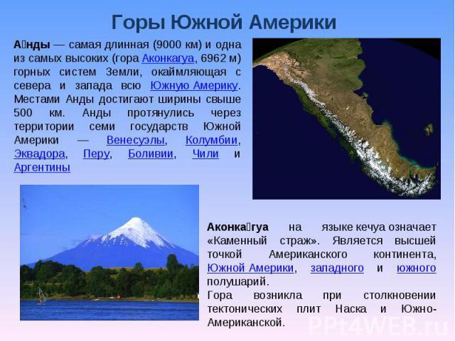 Горы Южной Америки Анды — самая длинная (9000 км) и одна из самых высоких (гора Аконкагуа, 6962 м) горных систем Земли, окаймляющая с севера и запада всю Южную Америку. Местами Анды достигают ширины свыше 500 км. Анды протянулись через территории се…