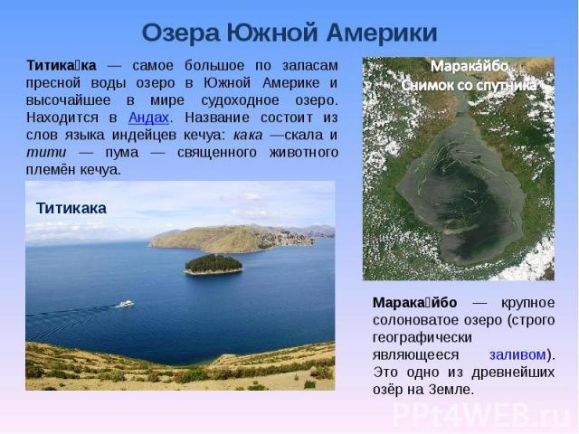 Озера Южной Америки Титикака — самое большое по запасам пресной воды озеро в Южной Америке и высочайшее в мире судоходное озеро. Находится в Андах. Название состоит из слов языка индейцев кечуа: кака —скала и тити — пума — священного животного племё…