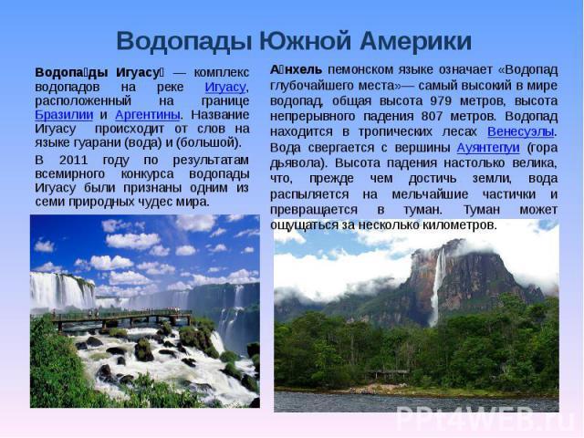 Водопады Южной Америки Водопады Игуасу — комплекс водопадов на реке Игуасу, расположенный на границе Бразилии и Аргентины. Название Игуасу происходит от слов на языке гуарани (вода) и (большой).В 2011 году по результатам всемирного конкурса водопады…