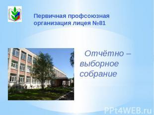Первичная профсоюзная организация лицея №81 Отчётно – выборное собрание