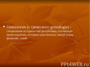 Генеалогия (с греческого genealogia) - специальная историческая дисциплина, изуч