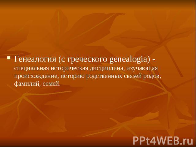Генеалогия (с греческого genealogia) - специальная историческая дисциплина, изучающая происхождение, историю родственных связей родов, фамилий, семей.