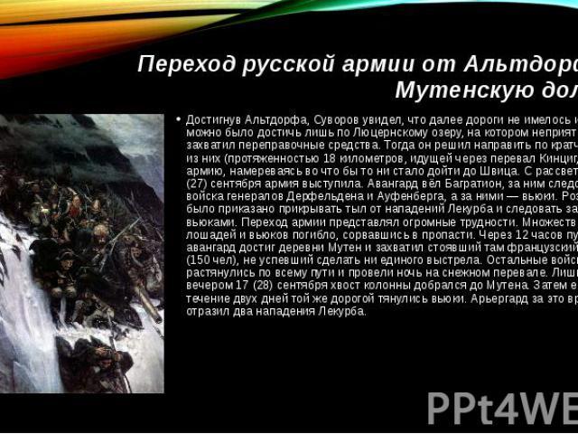 Переход русской армии от Альтдорфа в Мутенскую долинуДостигнув Альтдорфа, Суворов увидел, что далее дороги не имелось и Швица можно было достичь лишь по Люцернскому озеру, на котором неприятель захватил переправочные средства. Тогда он решил направи…