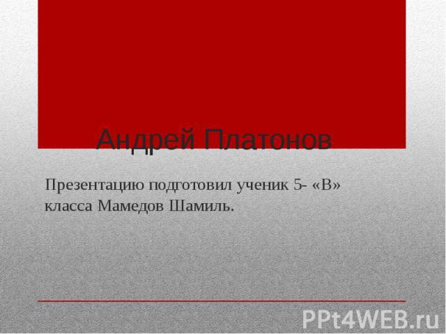 Андрей Платонов Презентацию подготовил ученик 5- «В» класса Мамедов Шамиль.