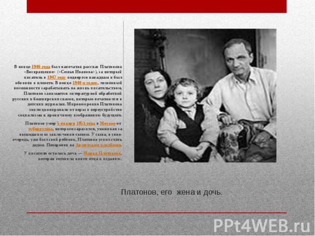 Платонов, его жена и дочь. В конце 1946 года был напечатан рассказ Платонова «Возвращение» («Семья Иванова»), за который писатель в 1947 году подвергся нападкам и был обвинён в клевете. В конце 1940-х годов, лишённый возможности зарабатывать на жизн…