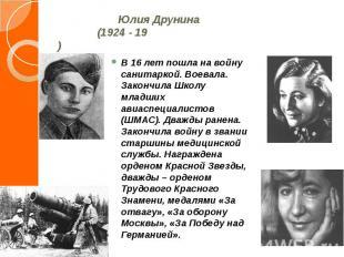 Юлия Друнина (1924 - 19)В 16 лет пошла на войну санитаркой. Воевала. Закончила Ш